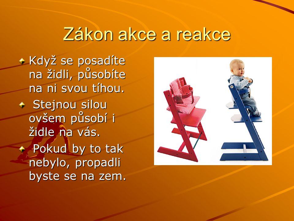Zákon akce a reakce Když se posadíte na židli, působíte na ni svou tíhou. Stejnou silou ovšem působí i židle na vás.