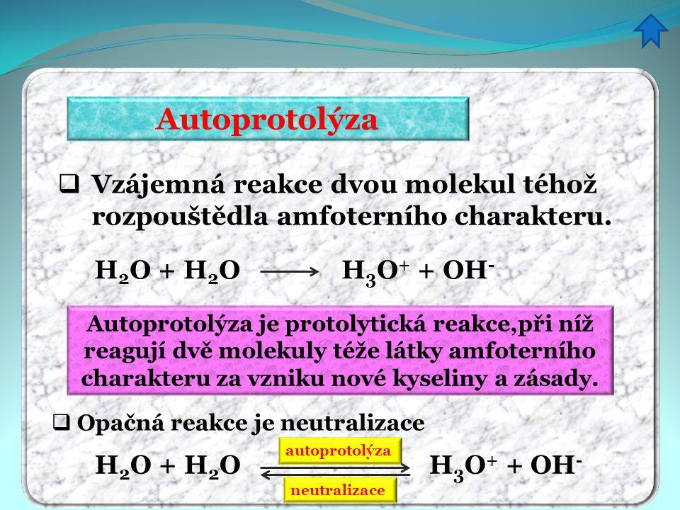 Autoprotolýza Vzájemná reakce dvou molekul téhož rozpouštědla amfoterního charakteru. H2O + H2O H3O+ + OH-