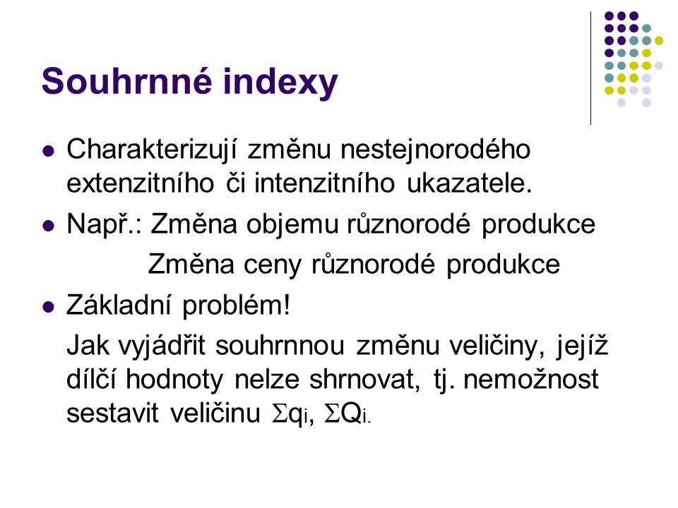 Souhrnné indexy Charakterizují změnu nestejnorodého extenzitního či intenzitního ukazatele. Např.: Změna objemu různorodé produkce.