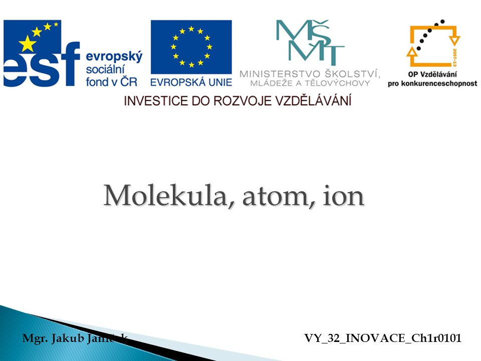 Molekula, atom, ion Mgr. Jakub Janíček VY_32_INOVACE_Ch1r0101