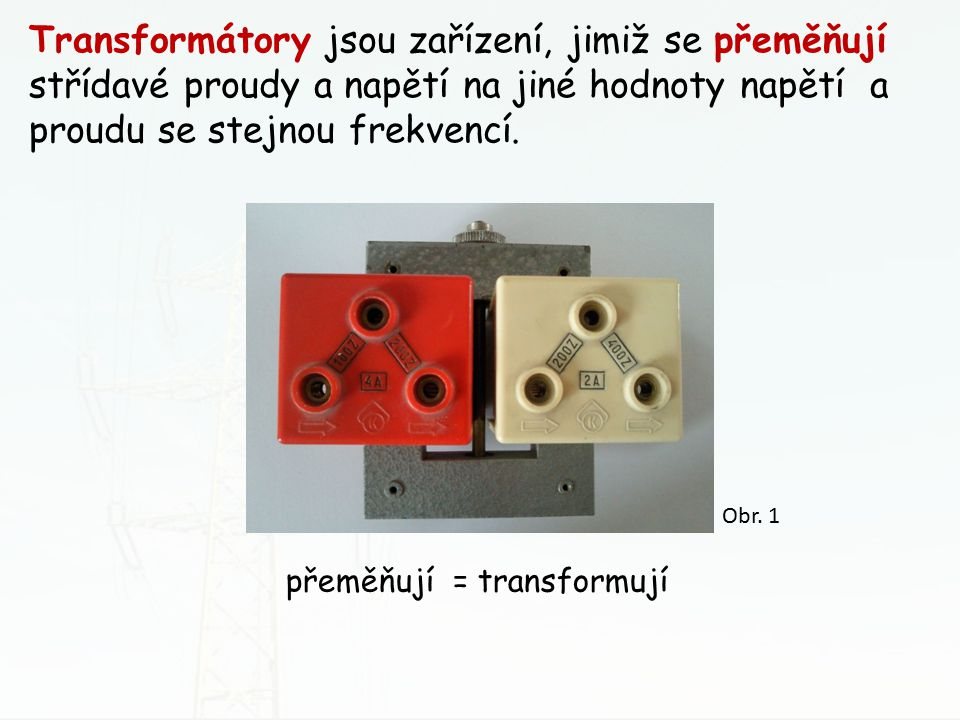 Transformátory jsou zařízení, jimiž se přeměňují střídavé proudy a napětí na jiné hodnoty napětí a proudu se stejnou frekvencí.