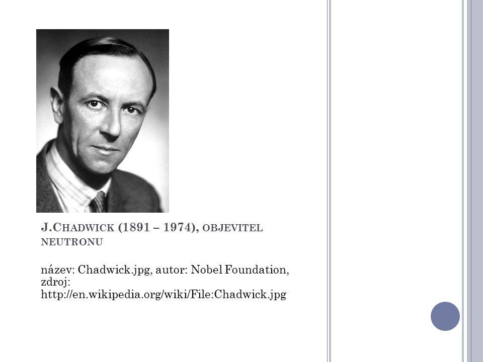 J.Chadwick (1891 – 1974), objevitel neutronu