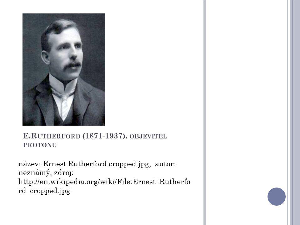 E.Rutherford (1871-1937), objevitel protonu