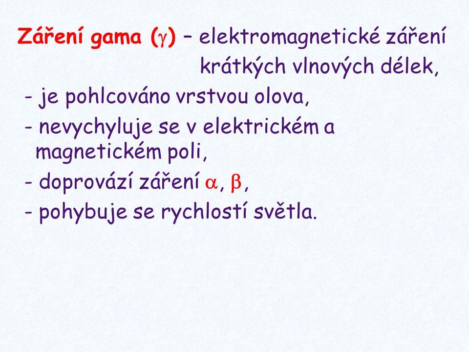 Záření gama () – elektromagnetické záření krátkých vlnových délek, - je pohlcováno vrstvou olova, - nevychyluje se v elektrickém a magnetickém poli, - doprovází záření , , - pohybuje se rychlostí světla.