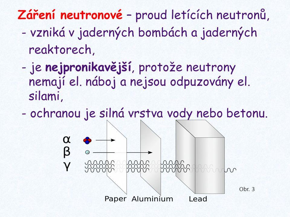 Záření neutronové – proud letících neutronů, - vzniká v jaderných bombách a jaderných reaktorech, - je nejpronikavější, protože neutrony nemají el. náboj a nejsou odpuzovány el. silami, - ochranou je silná vrstva vody nebo betonu.
