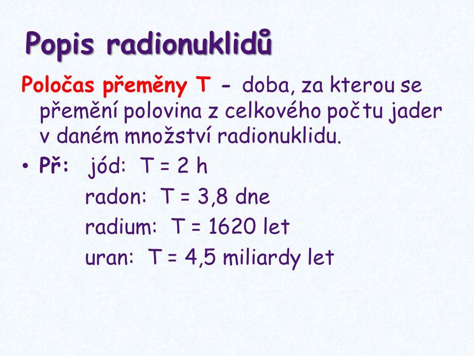 Popis radionuklidů Poločas přeměny T - doba, za kterou se přemění polovina z celkového počtu jader v daném množství radionuklidu.
