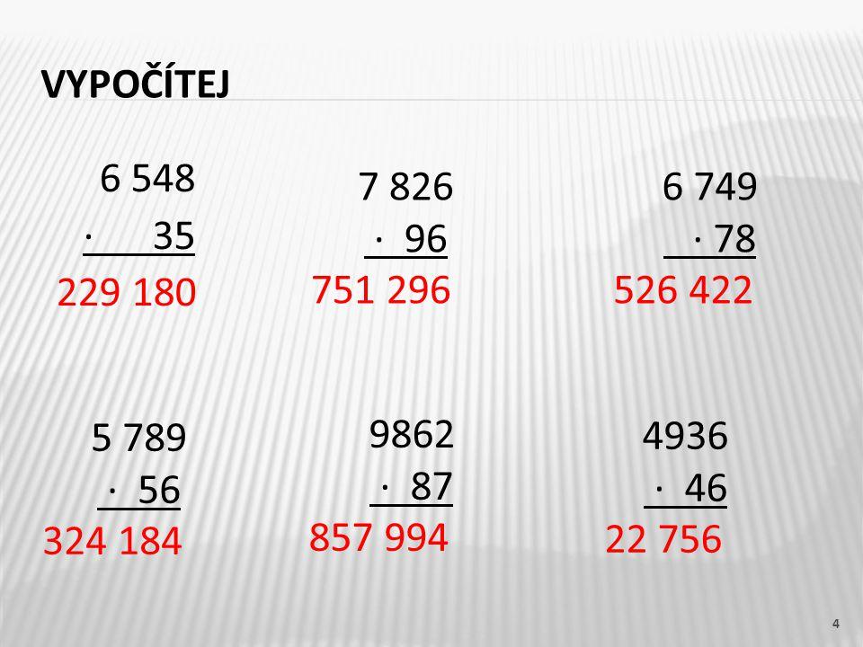 Vypočítej 7 826. · 96. 751 296. 6 749. · 78. 526 422. 6 548. · 35. 229 180. 5 789. · 56.