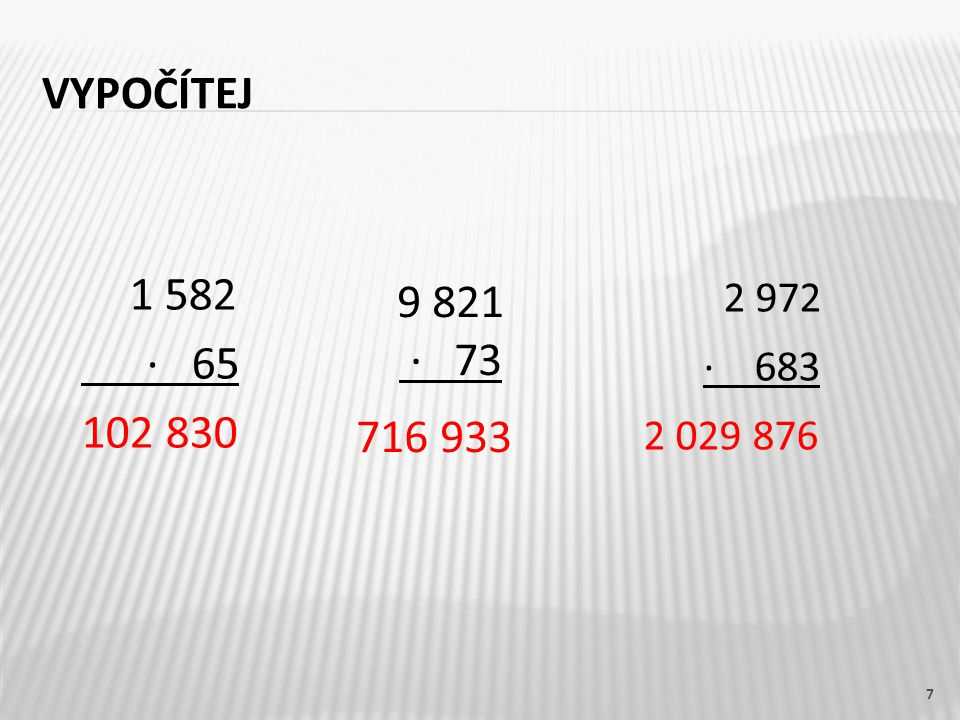 Vypočítej 9 821 · 73 716 933 2 972 · 683 2 029 876 1 582 · 65 102 830