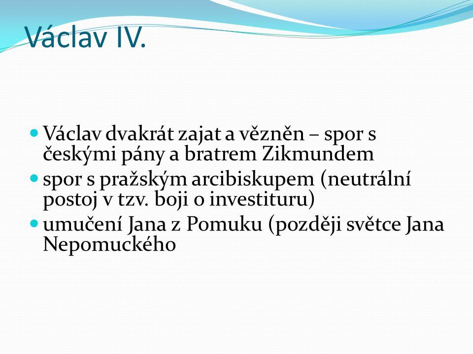 Václav IV. Václav dvakrát zajat a vězněn – spor s českými pány a bratrem Zikmundem.