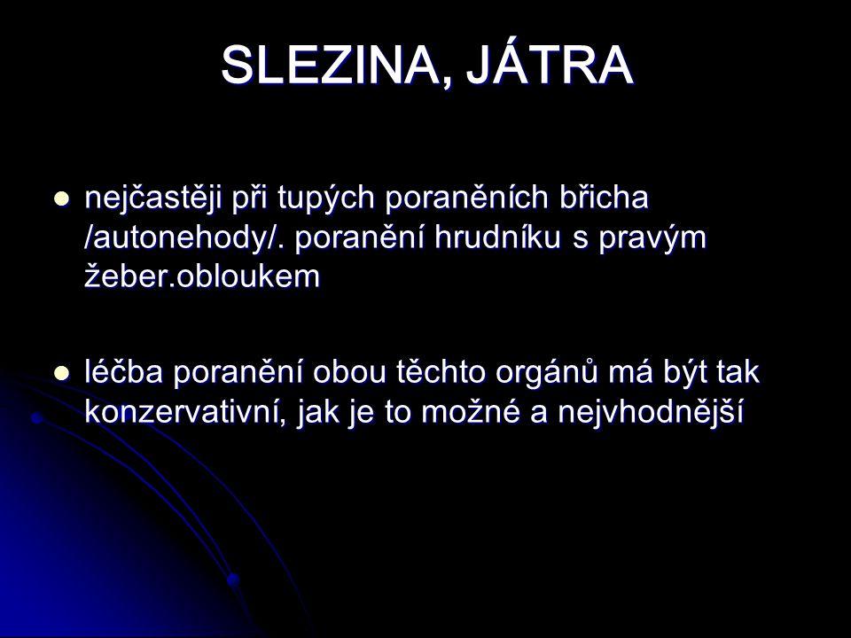 SLEZINA, JÁTRA nejčastěji při tupých poraněních břicha /autonehody/. poranění hrudníku s pravým žeber.obloukem.