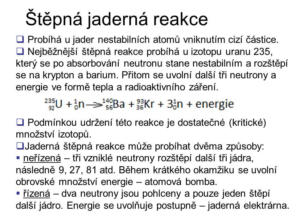 Štěpná jaderná reakce Probíhá u jader nestabilních atomů vniknutím cizí částice.