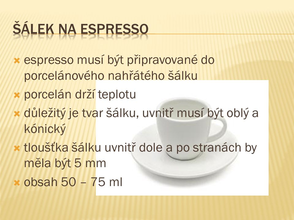 Šálek na espresso espresso musí být připravované do porcelánového nahřátého šálku. porcelán drží teplotu.