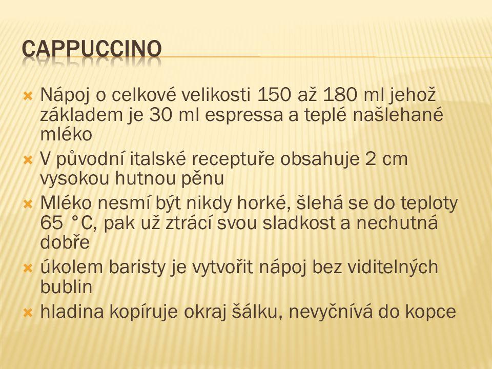 cappuccino Nápoj o celkové velikosti 150 až 180 ml jehož základem je 30 ml espressa a teplé našlehané mléko.