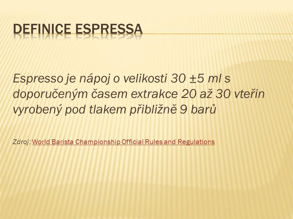 Definice espressa Espresso je nápoj o velikosti 30 ±5 ml s doporučeným časem extrakce 20 až 30 vteřin vyrobený pod tlakem přibližně 9 barů.