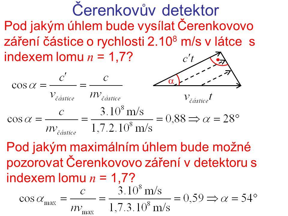 Čerenkovův detektor Pod jakým úhlem bude vysílat Čerenkovovo záření částice o rychlosti 2.108 m/s v látce s indexem lomu n = 1,7