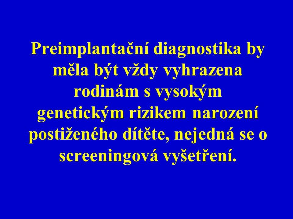 Preimplantační diagnostika by měla být vždy vyhrazena rodinám s vysokým genetickým rizikem narození postiženého dítěte, nejedná se o screeningová vyšetření.