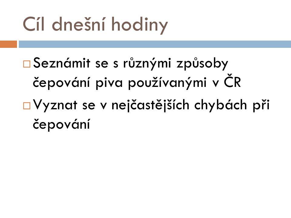 Cíl dnešní hodiny Seznámit se s různými způsoby čepování piva používanými v ČR.