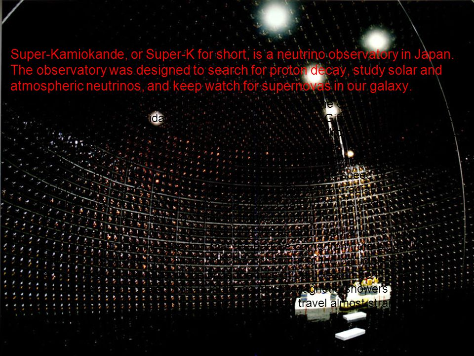 Super-Kamiokande, or Super-K for short, is a neutrino observatory in Japan. The observatory was designed to search for proton decay, study solar and atmospheric neutrinos, and keep watch for supernovas in our galaxy.
