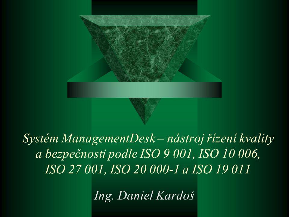 Ing. Daniel Kardoš Systém ManagementDesk – nástroj řízení kvality a bezpečnosti podle ISO 9 001, ISO 10 006, ISO 27 001, ISO 20 000-1 a ISO 19 011.