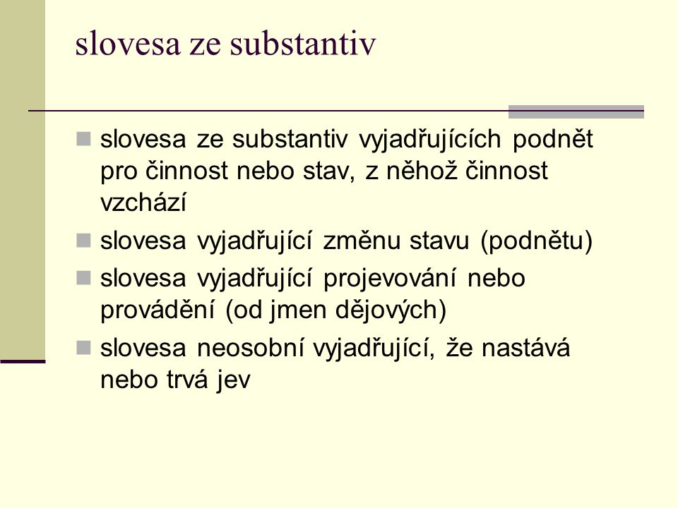 slovesa ze substantiv slovesa ze substantiv vyjadřujících podnět pro činnost nebo stav, z něhož činnost vzchází.