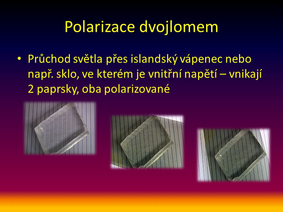 Polarizace dvojlomem Průchod světla přes islandský vápenec nebo např.