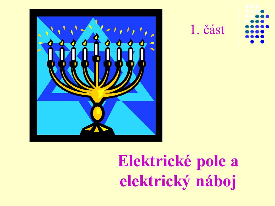 1. část Elektrické pole a elektrický náboj
