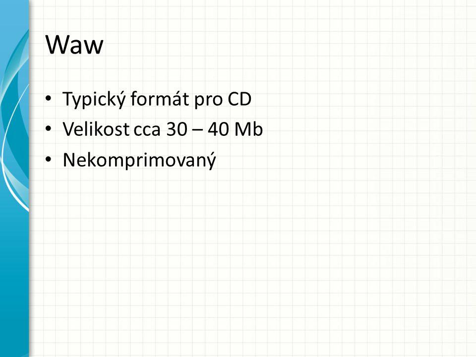 Waw Typický formát pro CD Velikost cca 30 – 40 Mb Nekomprimovaný