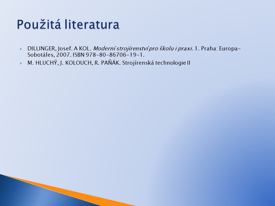 Použitá literatura DILLINGER, Josef. A KOL. Moderní strojírenství pro školu i praxi. 1. Praha: Europa- Sobotáles, 2007. ISBN 978-80-86706-19-1.