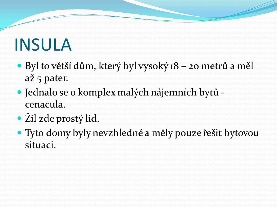 INSULA Byl to větší dům, který byl vysoký 18 – 20 metrů a měl až 5 pater. Jednalo se o komplex malých nájemních bytů - cenacula.