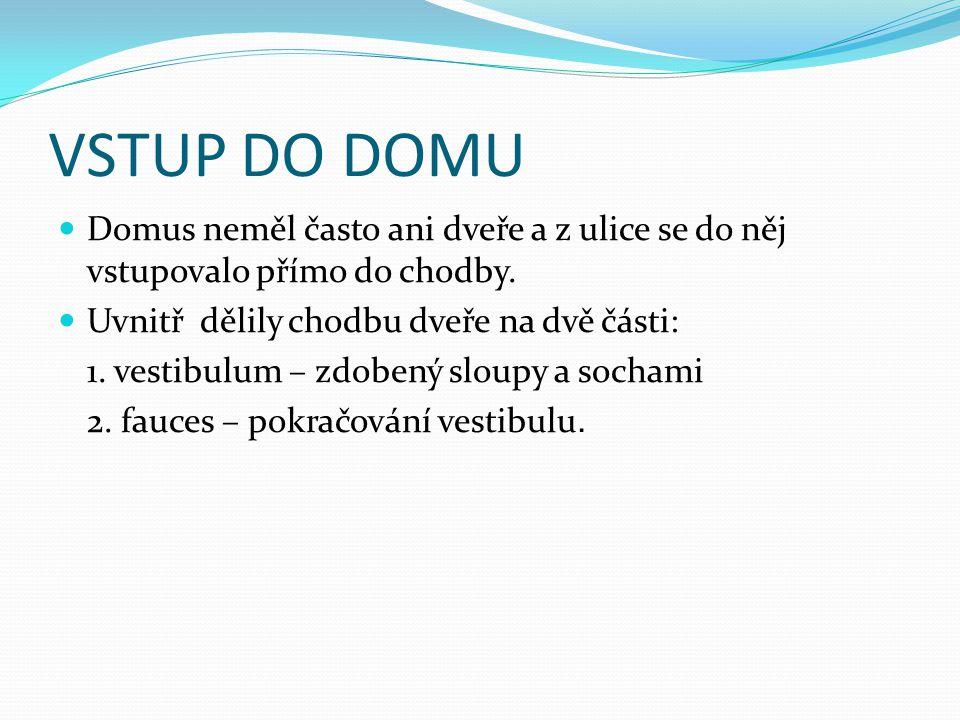 VSTUP DO DOMU Domus neměl často ani dveře a z ulice se do něj vstupovalo přímo do chodby. Uvnitř dělily chodbu dveře na dvě části: