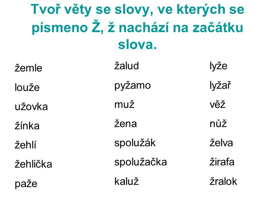 Tvoř věty se slovy, ve kterých se písmeno Ž, ž nachází na začátku slova.
