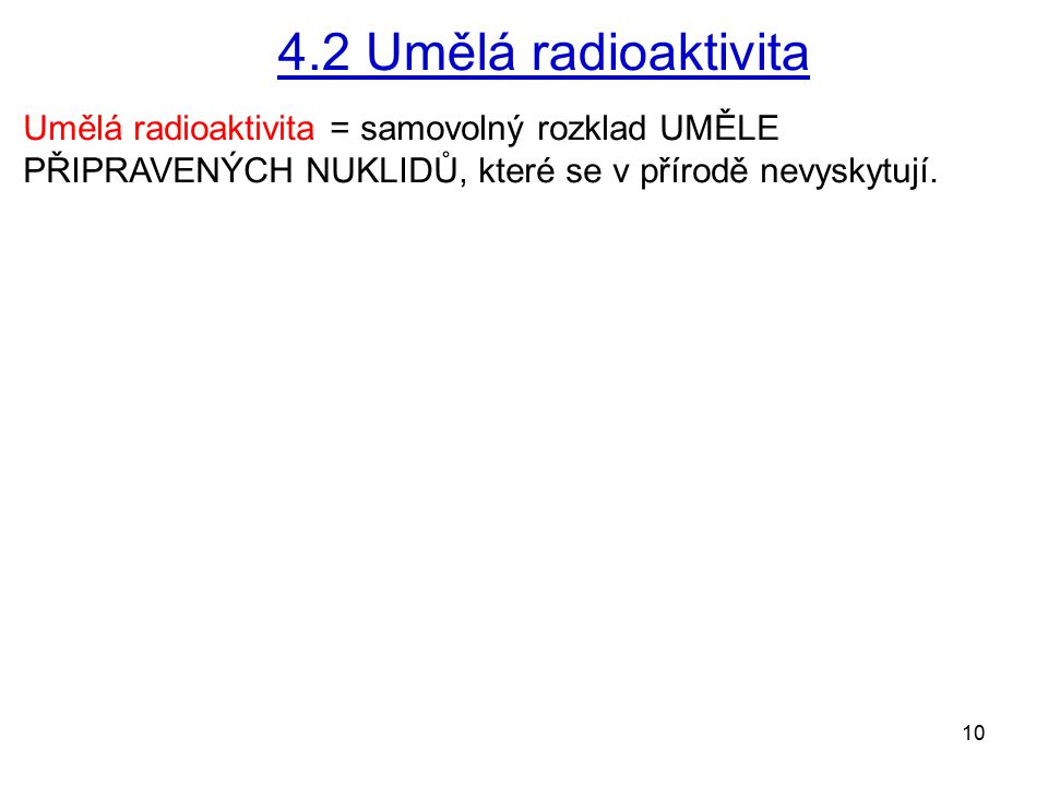 4.2 Umělá radioaktivita Umělá radioaktivita = samovolný rozklad UMĚLE PŘIPRAVENÝCH NUKLIDŮ, které se v přírodě nevyskytují.