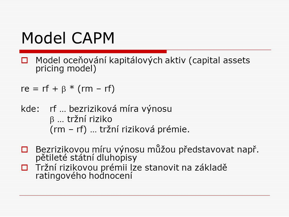 Model CAPM Model oceňování kapitálových aktiv (capital assets pricing model) re = rf +  * (rm – rf)