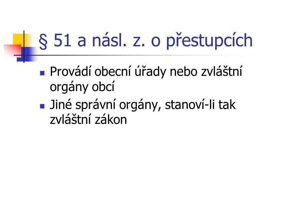 § 51 a násl. z. o přestupcích Provádí obecní úřady nebo zvláštní orgány obcí.