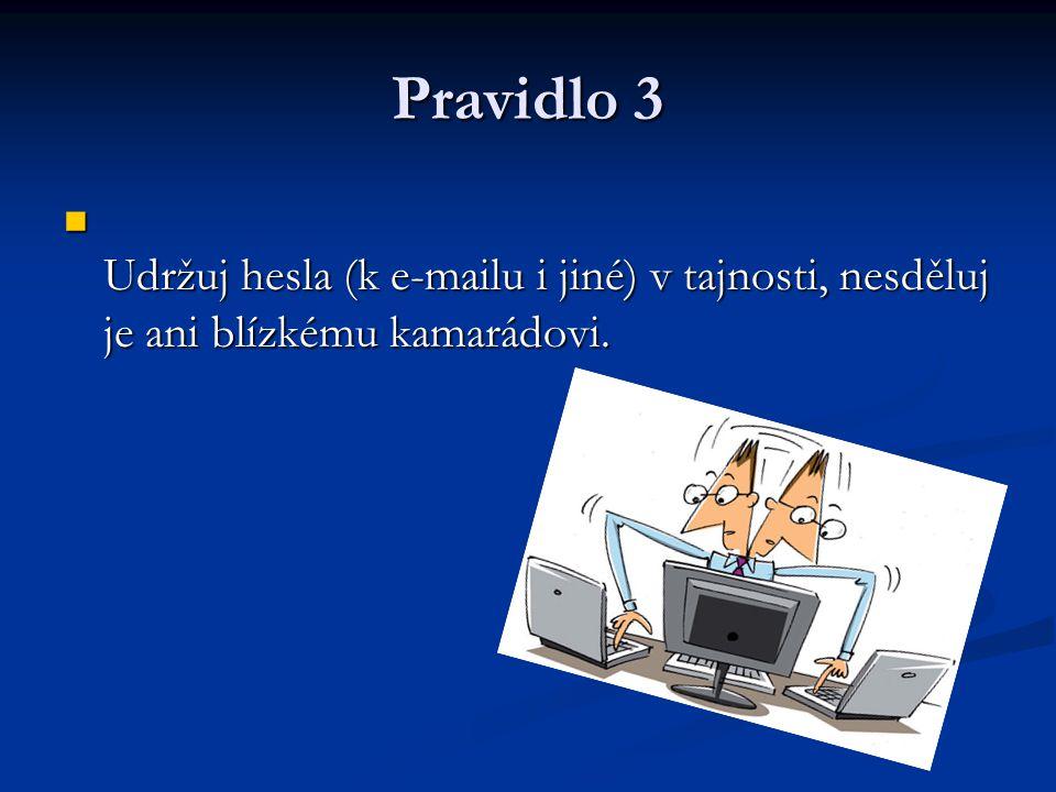 Pravidlo 3 Udržuj hesla (k e-mailu i jiné) v tajnosti, nesděluj je ani blízkému kamarádovi.