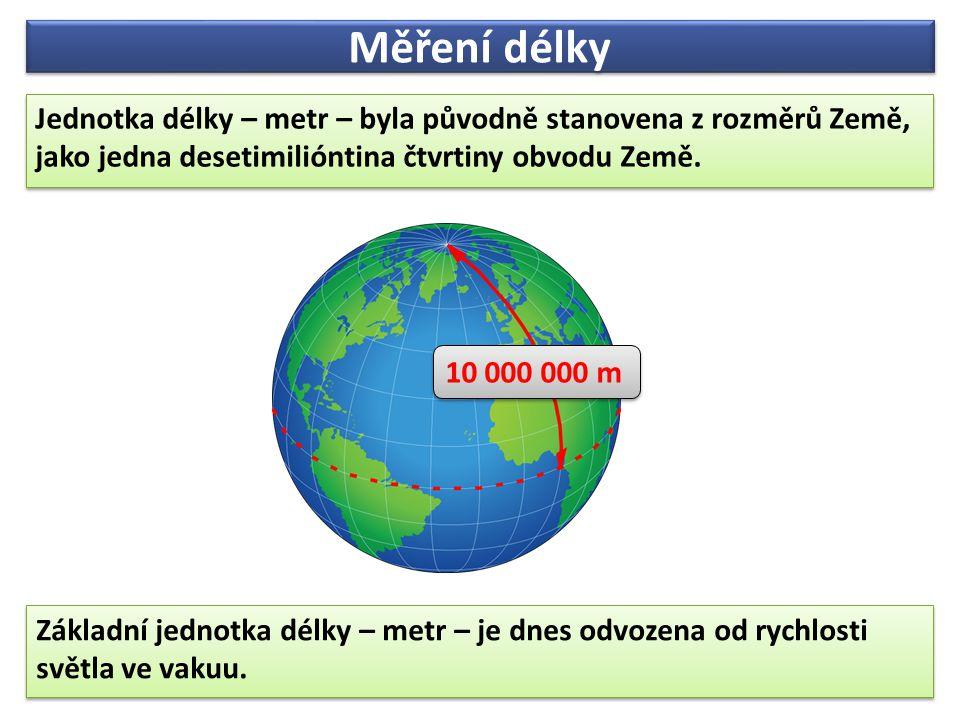 Měření délky Jednotka délky – metr – byla původně stanovena z rozměrů Země, jako jedna desetimilióntina čtvrtiny obvodu Země.