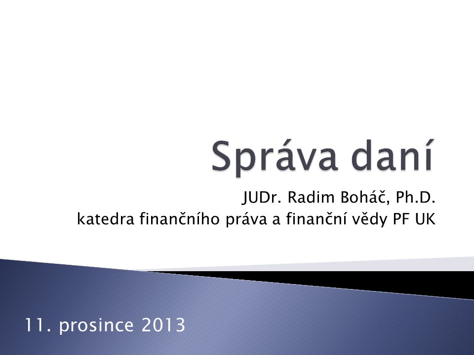 Správa daní 11. prosince 2013 JUDr. Radim Boháč, Ph.D.