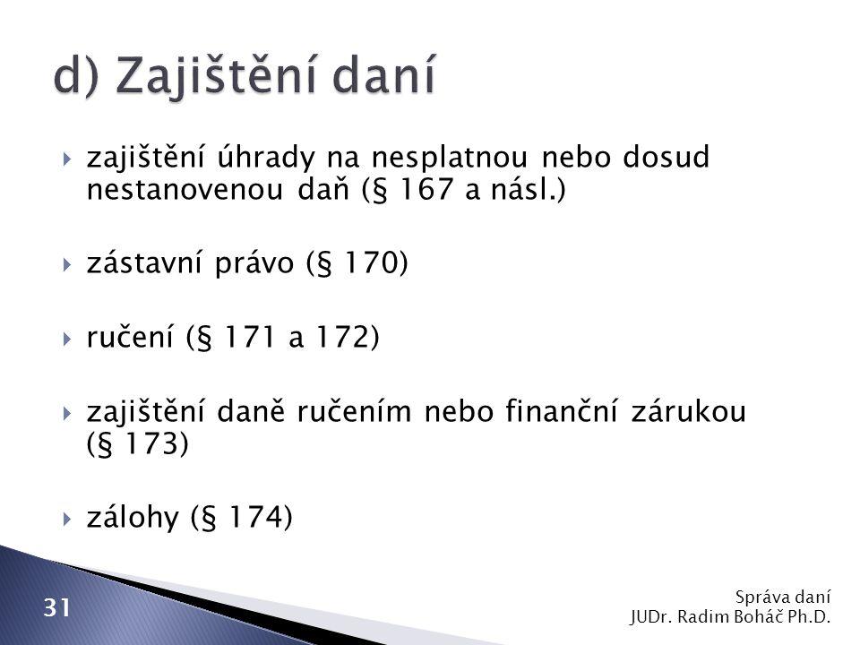 d) Zajištění daní zajištění úhrady na nesplatnou nebo dosud nestanovenou daň (§ 167 a násl.) zástavní právo (§ 170)