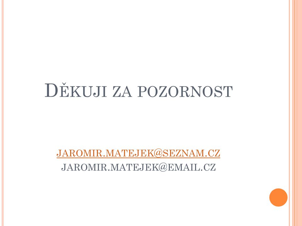 Děkuji za pozornost jaromir.matejek@seznam.cz jaromir.matejek@email.cz