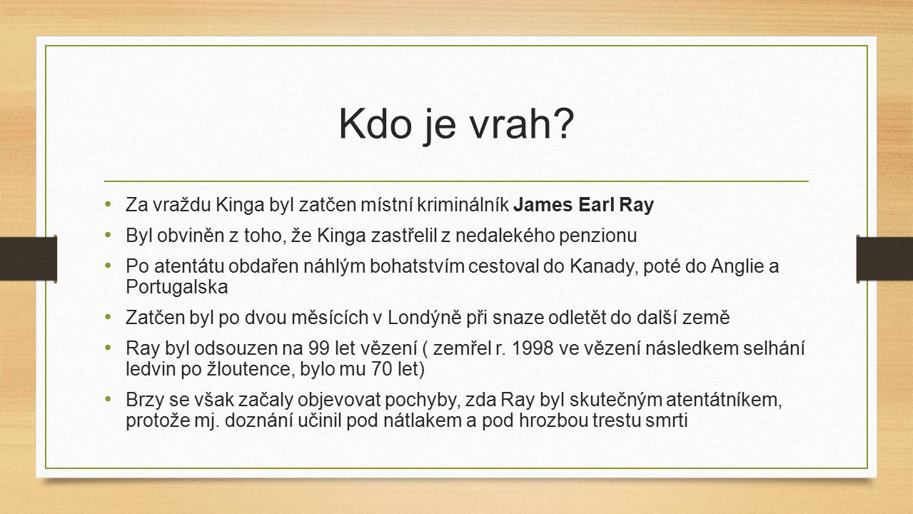 Kdo je vrah Za vraždu Kinga byl zatčen místní kriminálník James Earl Ray. Byl obviněn z toho, že Kinga zastřelil z nedalekého penzionu.