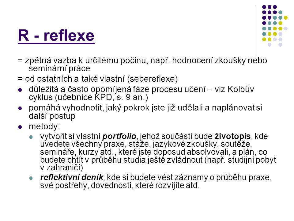 R - reflexe = zpětná vazba k určitému počinu, např. hodnocení zkoušky nebo seminární práce. = od ostatních a také vlastní (sebereflexe)