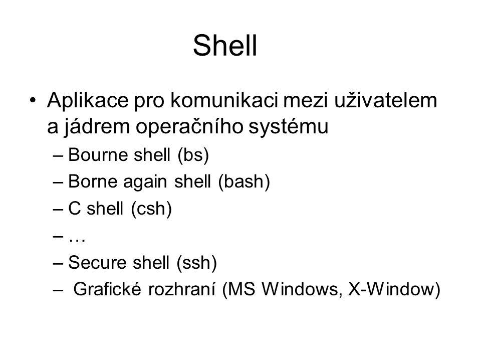 Shell Aplikace pro komunikaci mezi uživatelem a jádrem operačního systému. Bourne shell (bs) Borne again shell (bash)