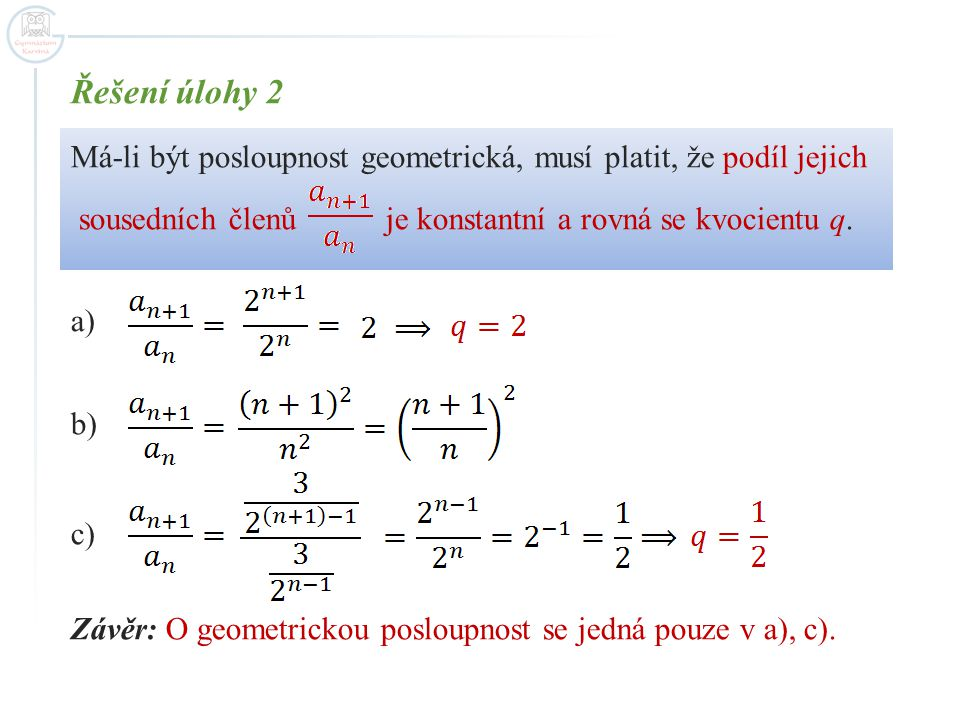 Řešení úlohy 2 Má-li být posloupnost geometrická, musí platit, že podíl jejich. sousedních členů je konstantní a rovná se kvocientu q.