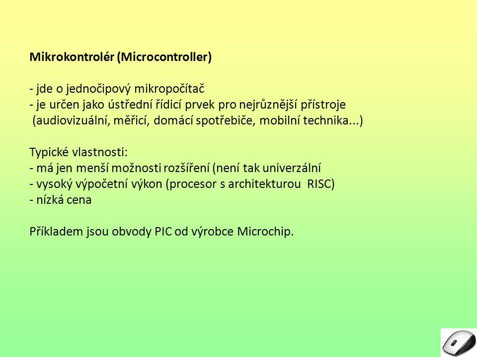 Mikrokontrolér (Microcontroller) - jde o jednočipový mikropočítač - je určen jako ústřední řídicí prvek pro nejrůznější přístroje (audiovizuální, měřicí, domácí spotřebiče, mobilní technika...) Typické vlastnosti: - má jen menší možnosti rozšíření (není tak univerzální - vysoký výpočetní výkon (procesor s architekturou RISC) - nízká cena Příkladem jsou obvody PIC od výrobce Microchip.