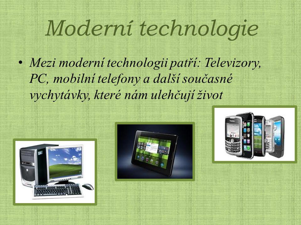 Moderní technologie Mezi moderní technologii patří: Televizory, PC, mobilní telefony a další současné vychytávky, které nám ulehčují život.