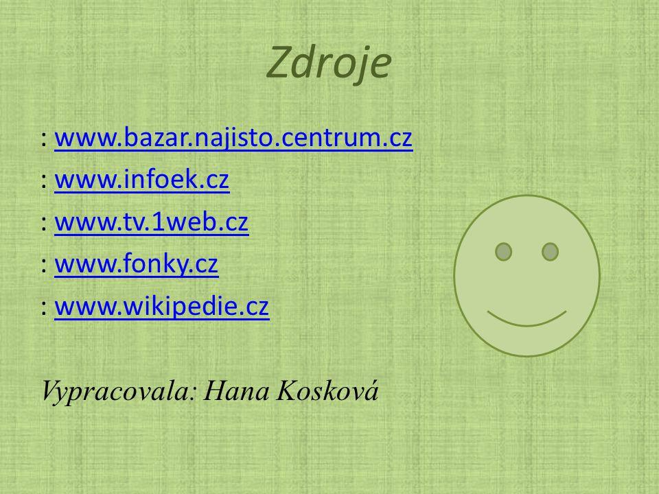 Zdroje : www.bazar.najisto.centrum.cz : www.infoek.cz : www.tv.1web.cz : www.fonky.cz : www.wikipedie.cz Vypracovala: Hana Kosková