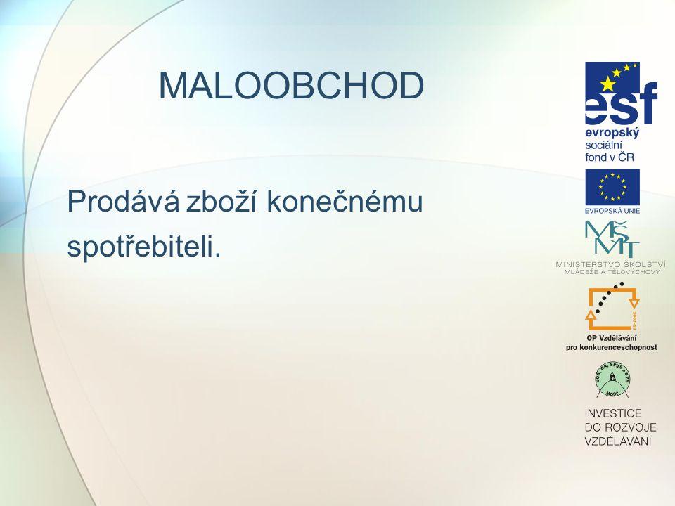 MALOOBCHOD Prodává zboží konečnému spotřebiteli. Maloobchod