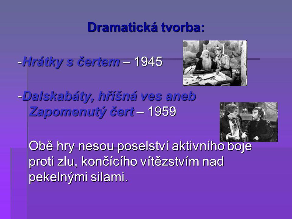 Dramatická tvorba: -Hrátky s čertem – 1945. -Dalskabáty, hříšná ves aneb Zapomenutý čert – 1959.