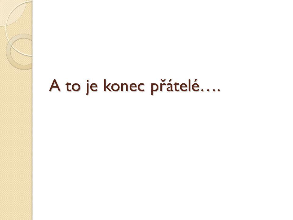A to je konec přátelé….