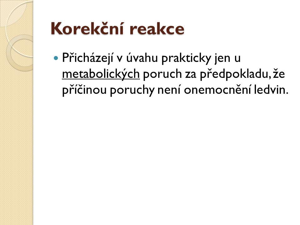 Korekční reakce Přicházejí v úvahu prakticky jen u metabolických poruch za předpokladu, že příčinou poruchy není onemocnění ledvin.